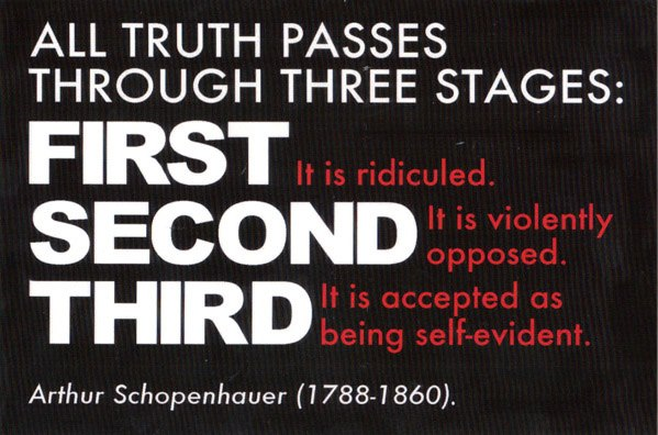 all truth passes through three stages first it is ridiculed second it is violently opposed third it is accepted as self evident
