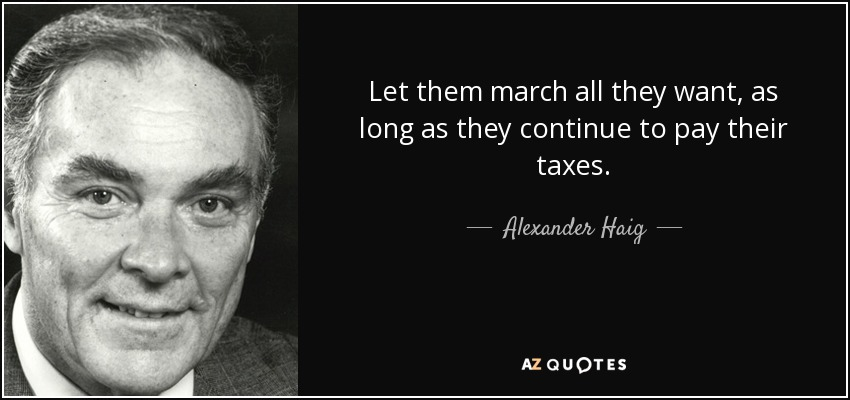 quote let them march all they want as long as they continue to pay their taxes alexander haig